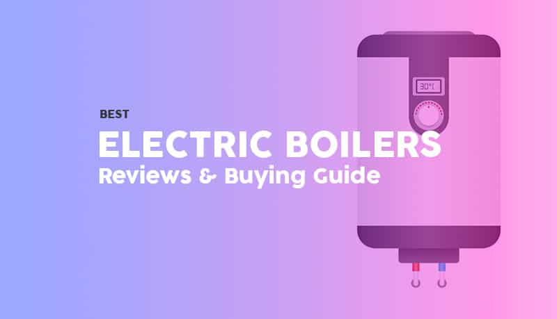 Best electric boilers - reviews and buying guide 2020 - energy efficiency - domestic heating